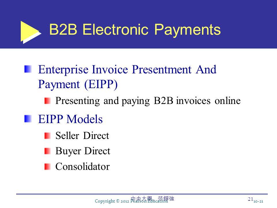 中央大學。范錚強 21 B2B Electronic Payments Enterprise Invoice Presentment And Payment (EIPP) Presenting and paying B2B invoices online EIPP Models Seller Direct Buyer Direct Consolidator Copyright © 2012 Pearson Education10-21
