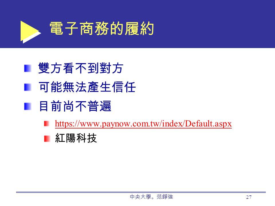 中央大學。范錚強 27 電子商務的履約 雙方看不到對方 可能無法產生信任 目前尚不普遍 https://www.paynow.com.tw/index/Default.aspx 紅陽科技