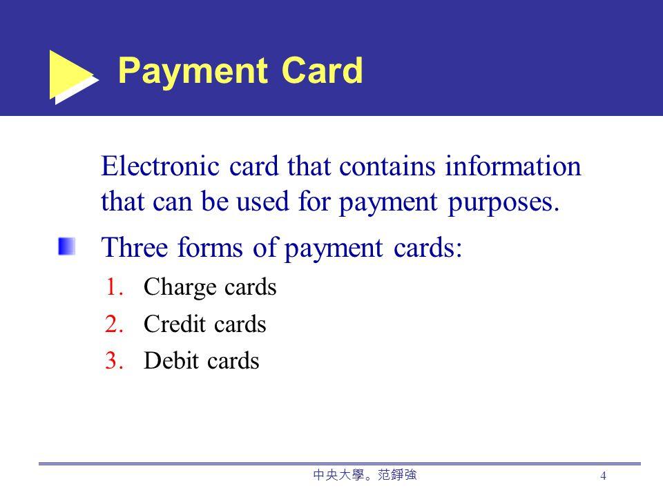 中央大學。范錚強 4 Payment Card Electronic card that contains information that can be used for payment purposes.