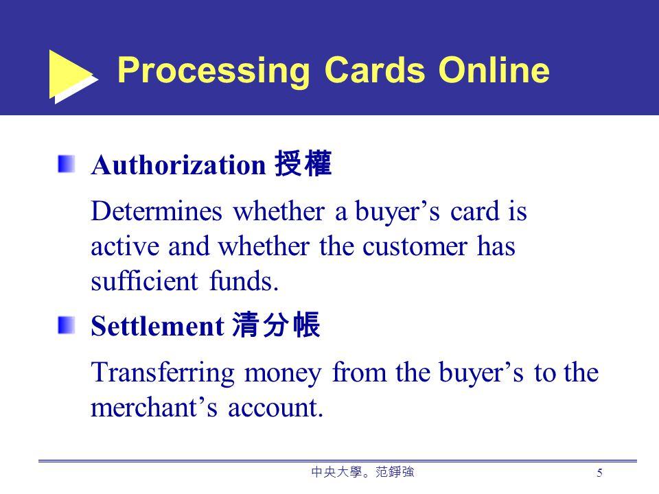 中央大學。范錚強 5 Processing Cards Online Authorization 授權 Determines whether a buyer's card is active and whether the customer has sufficient funds.