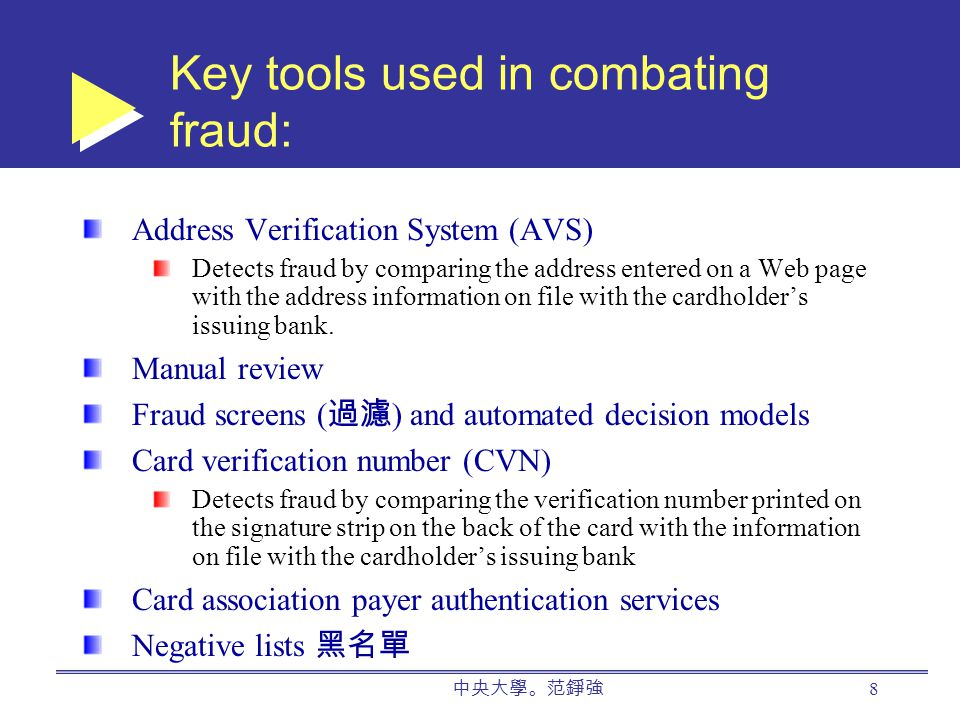 8 Key tools used in combating fraud: Address Verification System (AVS) Detects fraud by comparing the address entered on a Web page with the address information on file with the cardholder's issuing bank.