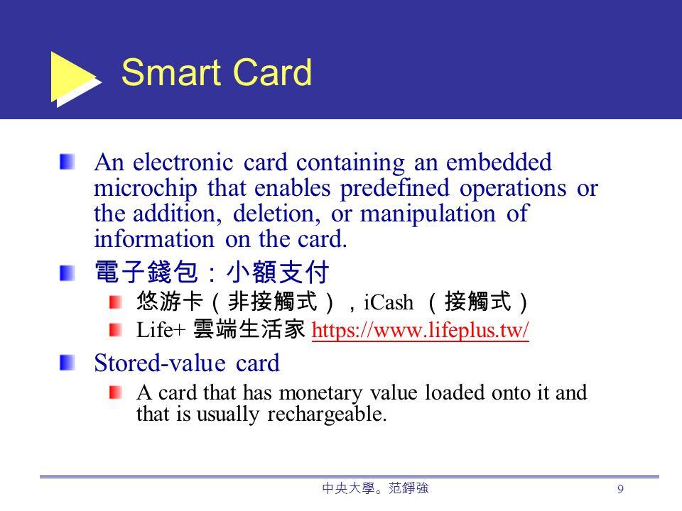中央大學。范錚強 9 Smart Card An electronic card containing an embedded microchip that enables predefined operations or the addition, deletion, or manipulation of information on the card.