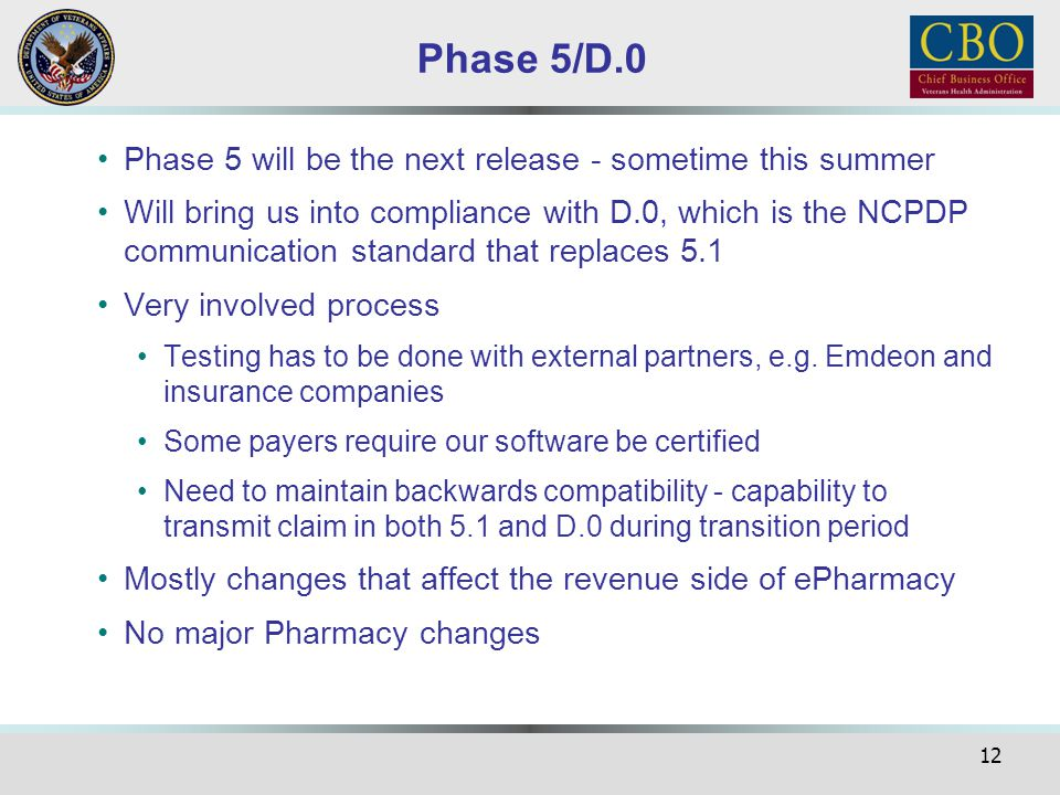 12 Phase 5/D.0 Phase 5 will be the next release - sometime this summer Will bring us into compliance with D.0, which is the NCPDP communication standa