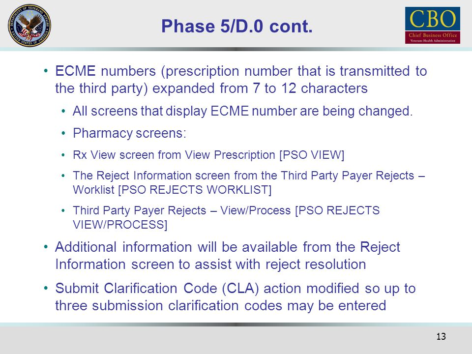 13 Phase 5/D.0 cont. ECME numbers (prescription number that is transmitted to the third party) expanded from 7 to 12 characters All screens that displ