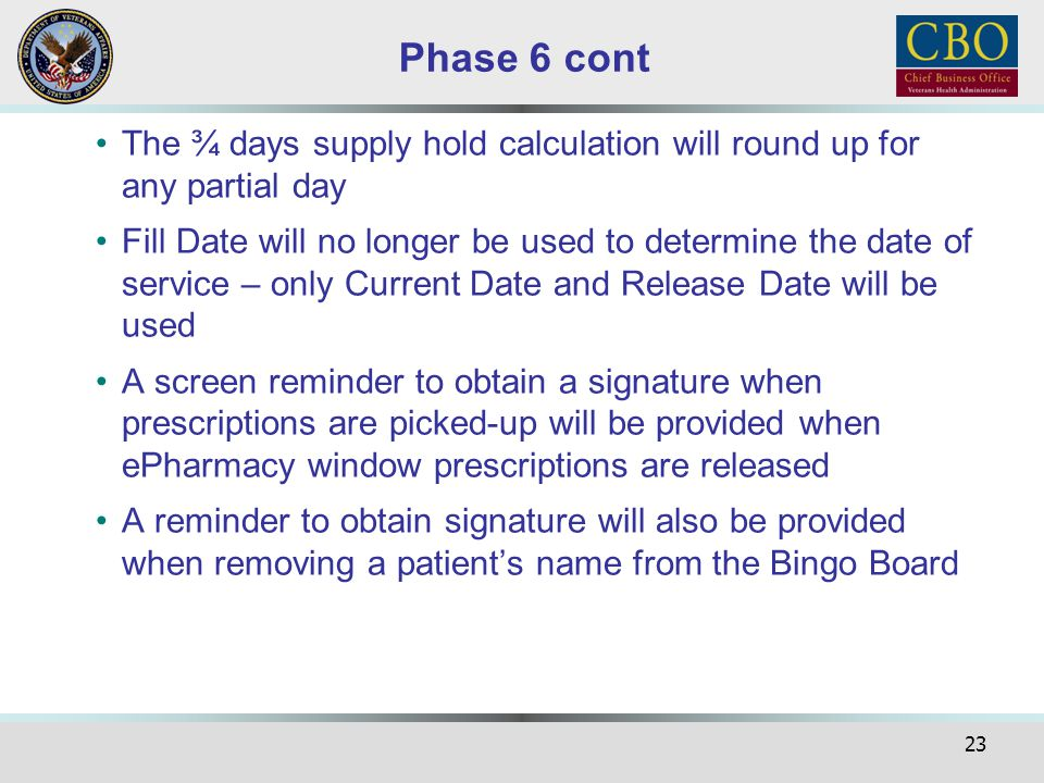 23 Phase 6 cont The ¾ days supply hold calculation will round up for any partial day Fill Date will no longer be used to determine the date of service