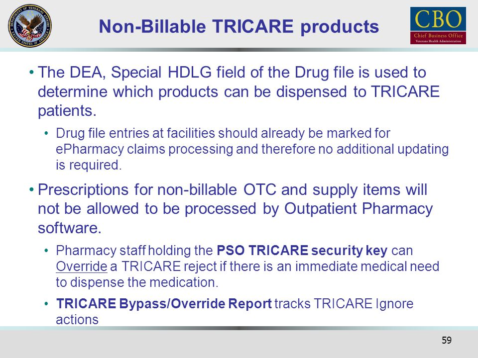 59 Non-Billable TRICARE products The DEA, Special HDLG field of the Drug file is used to determine which products can be dispensed to TRICARE patients