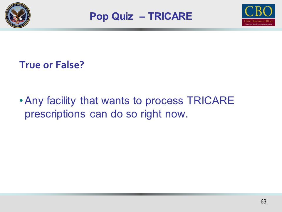 63 Pop Quiz – TRICARE True or False? Any facility that wants to process TRICARE prescriptions can do so right now.