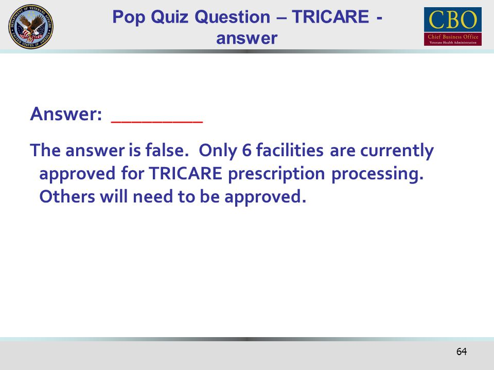 64 Pop Quiz Question – TRICARE - answer Answer: _________ The answer is false. Only 6 facilities are currently approved for TRICARE prescription proce