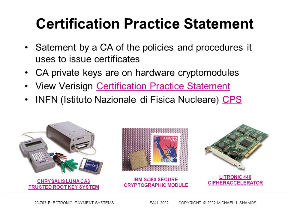 20-763 ELECTRONIC PAYMENT SYSTEMSFALL 2002COPYRIGHT © 2002 MICHAEL I. SHAMOS Public Key Infrastructure (PKI) Digital certificates alone are not enough
