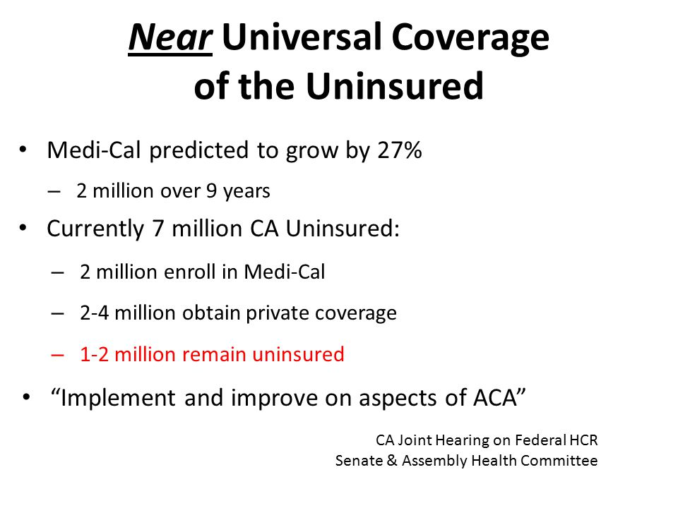 Near Universal Coverage of the Uninsured Medi-Cal predicted to grow by 27% – 2 million over 9 years Currently 7 million CA Uninsured: – 2 million enroll in Medi-Cal – 2-4 million obtain private coverage – 1-2 million remain uninsured Implement and improve on aspects of ACA CA Joint Hearing on Federal HCR Senate & Assembly Health Committee
