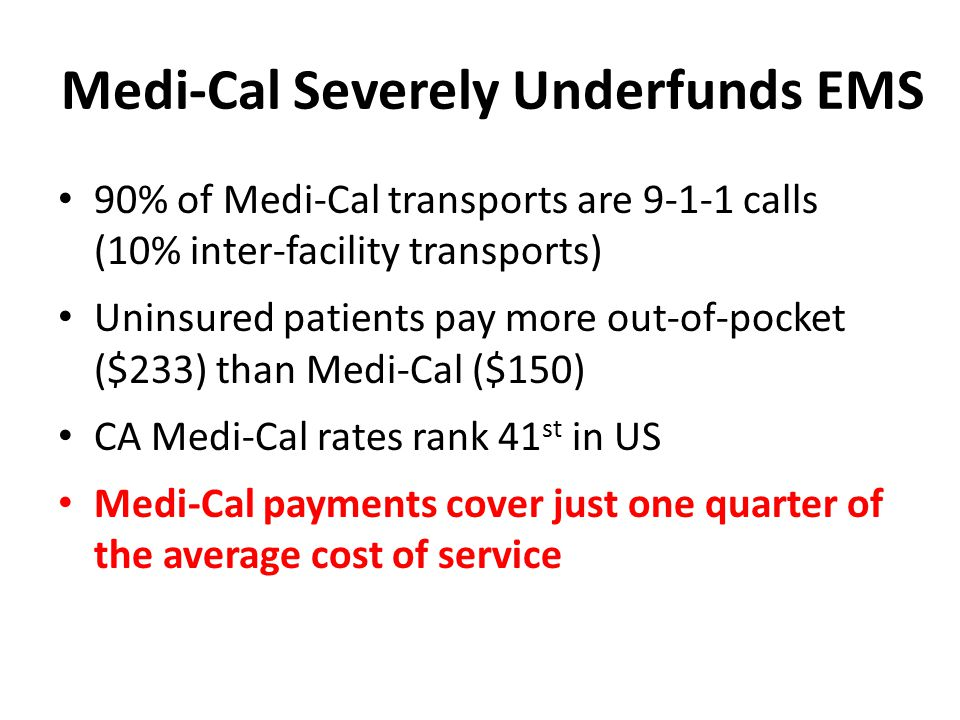 Medi-Cal Severely Underfunds EMS 90% of Medi-Cal transports are 9-1-1 calls (10% inter-facility transports) Uninsured patients pay more out-of-pocket ($233) than Medi-Cal ($150) CA Medi-Cal rates rank 41 st in US Medi-Cal payments cover just one quarter of the average cost of service