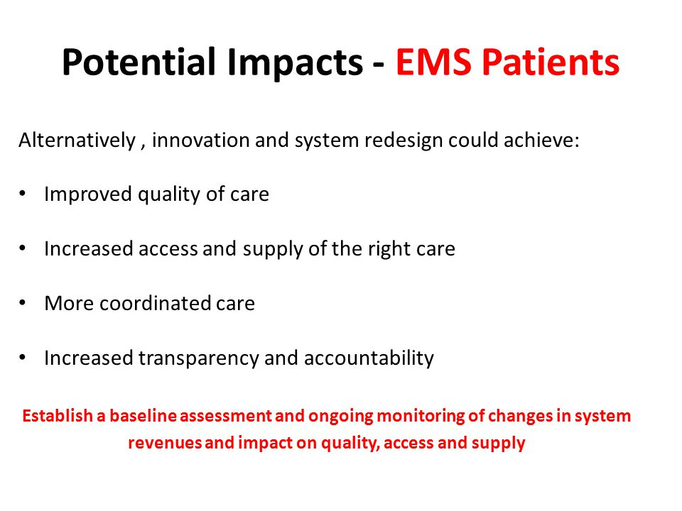 Potential Impacts - EMS Patients Alternatively, innovation and system redesign could achieve: Improved quality of care Increased access and supply of the right care More coordinated care Increased transparency and accountability Establish a baseline assessment and ongoing monitoring of changes in system revenues and impact on quality, access and supply