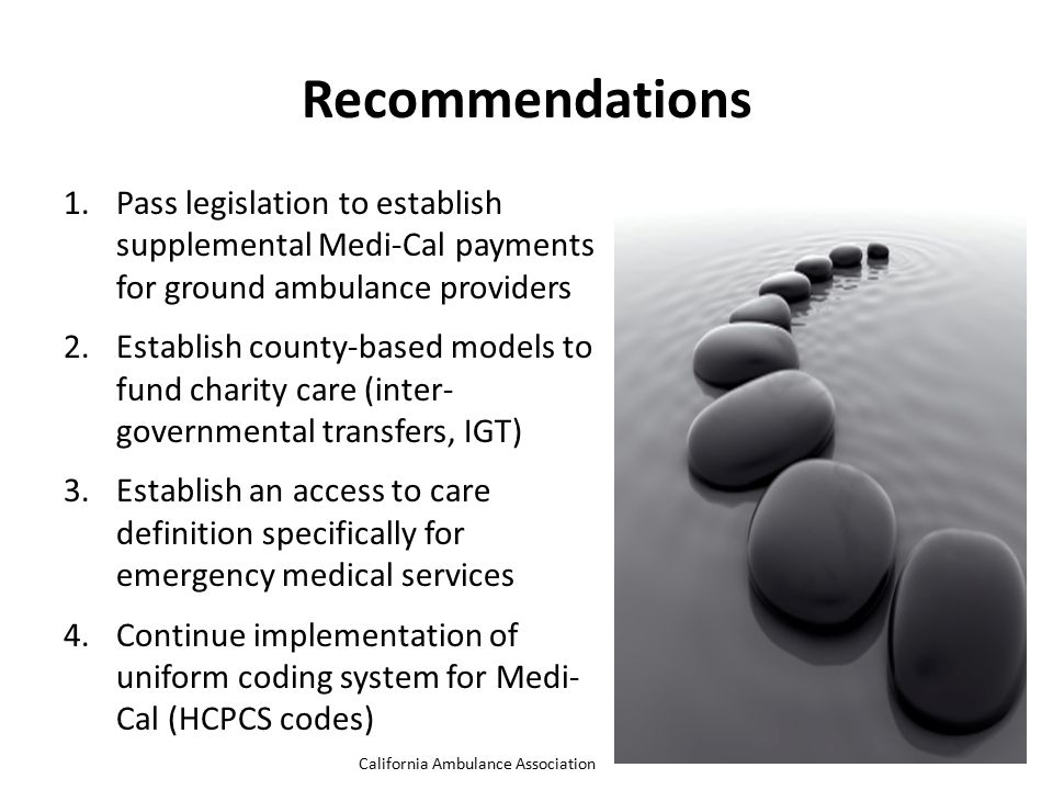 1.Pass legislation to establish supplemental Medi-Cal payments for ground ambulance providers 2.Establish county-based models to fund charity care (in