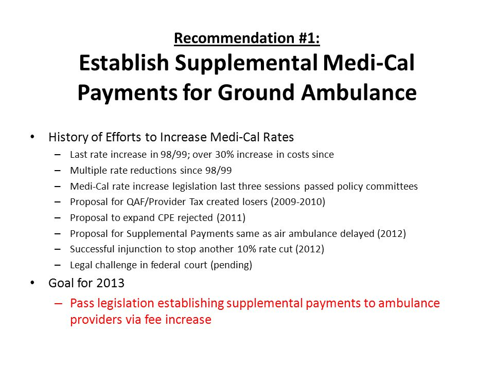 Recommendation #1: Establish Supplemental Medi-Cal Payments for Ground Ambulance History of Efforts to Increase Medi-Cal Rates – Last rate increase in 98/99; over 30% increase in costs since – Multiple rate reductions since 98/99 – Medi-Cal rate increase legislation last three sessions passed policy committees – Proposal for QAF/Provider Tax created losers (2009-2010) – Proposal to expand CPE rejected (2011) – Proposal for Supplemental Payments same as air ambulance delayed (2012) – Successful injunction to stop another 10% rate cut (2012) – Legal challenge in federal court (pending) Goal for 2013 – Pass legislation establishing supplemental payments to ambulance providers via fee increase