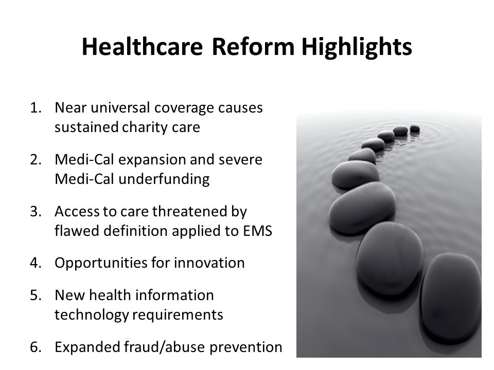 EMS Principles for Health Care Reform 1.Engage all stakeholders 2.Preserve prudent layperson standard for emergency response 3.Assure minimum benefit packages include EMS 4.Improve coordination, expand regionalization, increase transparency/accountability 5.Advance quality initiatives and performance principles California Ambulance Association