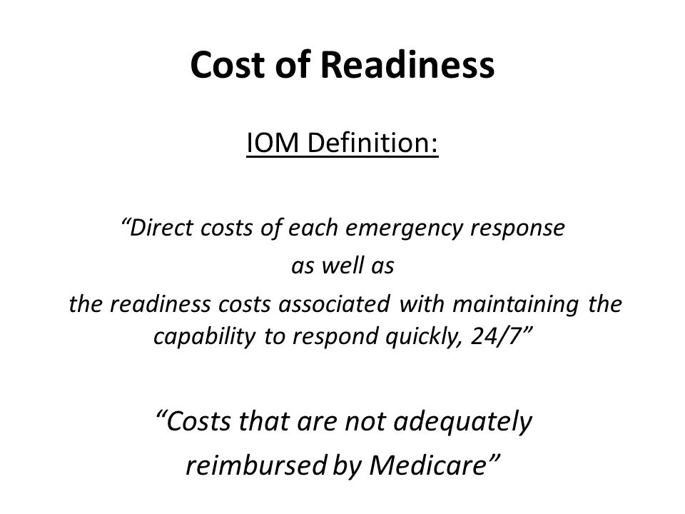 Cost of Readiness IOM Definition: Direct costs of each emergency response as well as the readiness costs associated with maintaining the capability to respond quickly, 24/7 Costs that are not adequately reimbursed by Medicare