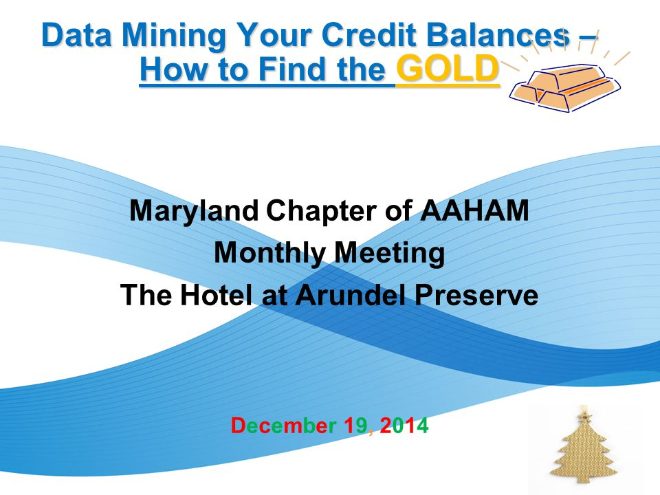 Data Mining Your Credit Balances – How to Find the GOLD Maryland Chapter of AAHAM Monthly Meeting The Hotel at Arundel Preserve December 19, 2014