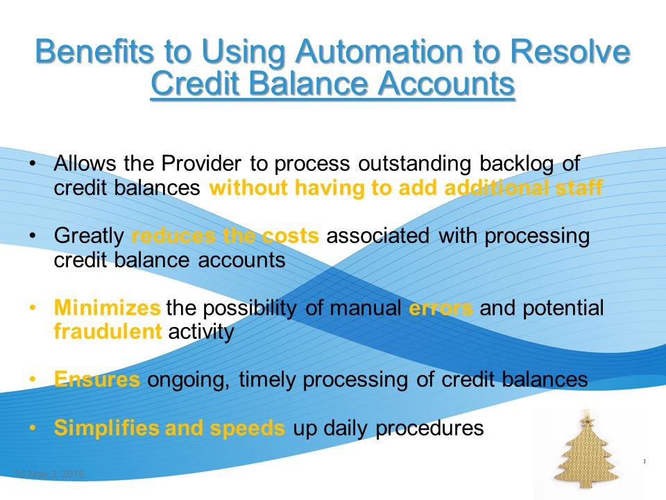 Benefits to Using Automation to Resolve Credit Balance Accounts Allows the Provider to process outstanding backlog of credit balances without having t