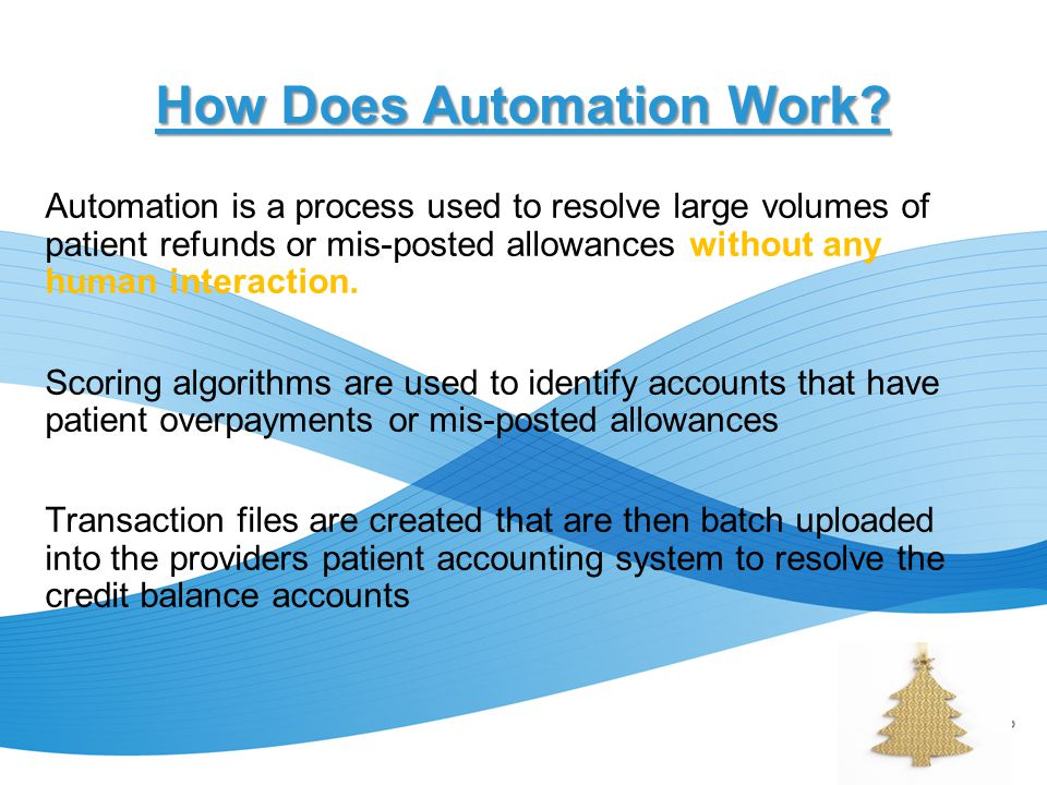 How Does Automation Work? Automation is a process used to resolve large volumes of patient refunds or mis-posted allowances without any human interact