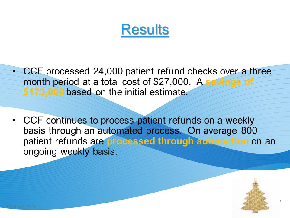 Results CCF processed 24,000 patient refund checks over a three month period at a total cost of $27,000. A savings of $173,000 based on the initial es