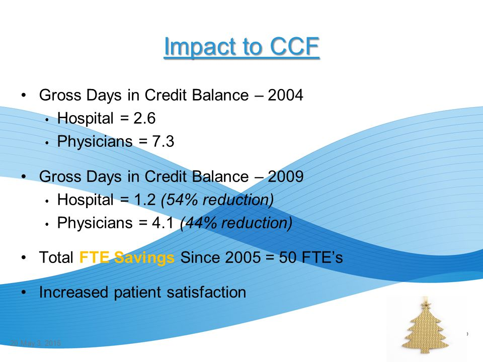 Impact to CCF Gross Days in Credit Balance – 2004 Hospital = 2.6 Physicians = 7.3 Gross Days in Credit Balance – 2009 Hospital = 1.2 (54% reduction) P