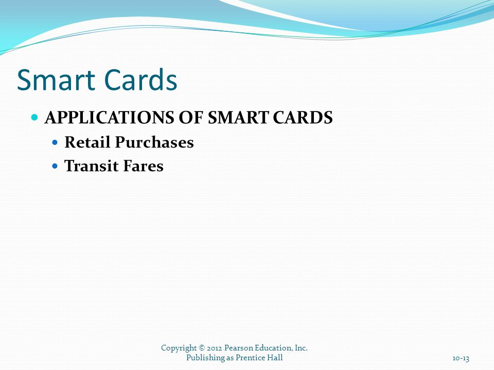 Smart Cards APPLICATIONS OF SMART CARDS Retail Purchases Transit Fares Copyright © 2012 Pearson Education, Inc.