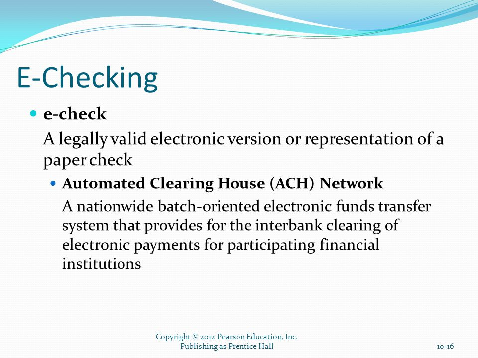E-Checking e-check A legally valid electronic version or representation of a paper check Automated Clearing House (ACH) Network A nationwide batch-oriented electronic funds transfer system that provides for the interbank clearing of electronic payments for participating financial institutions Copyright © 2012 Pearson Education, Inc.