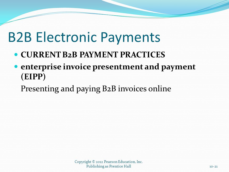 B2B Electronic Payments CURRENT B2B PAYMENT PRACTICES enterprise invoice presentment and payment (EIPP) Presenting and paying B2B invoices online Copyright © 2012 Pearson Education, Inc.