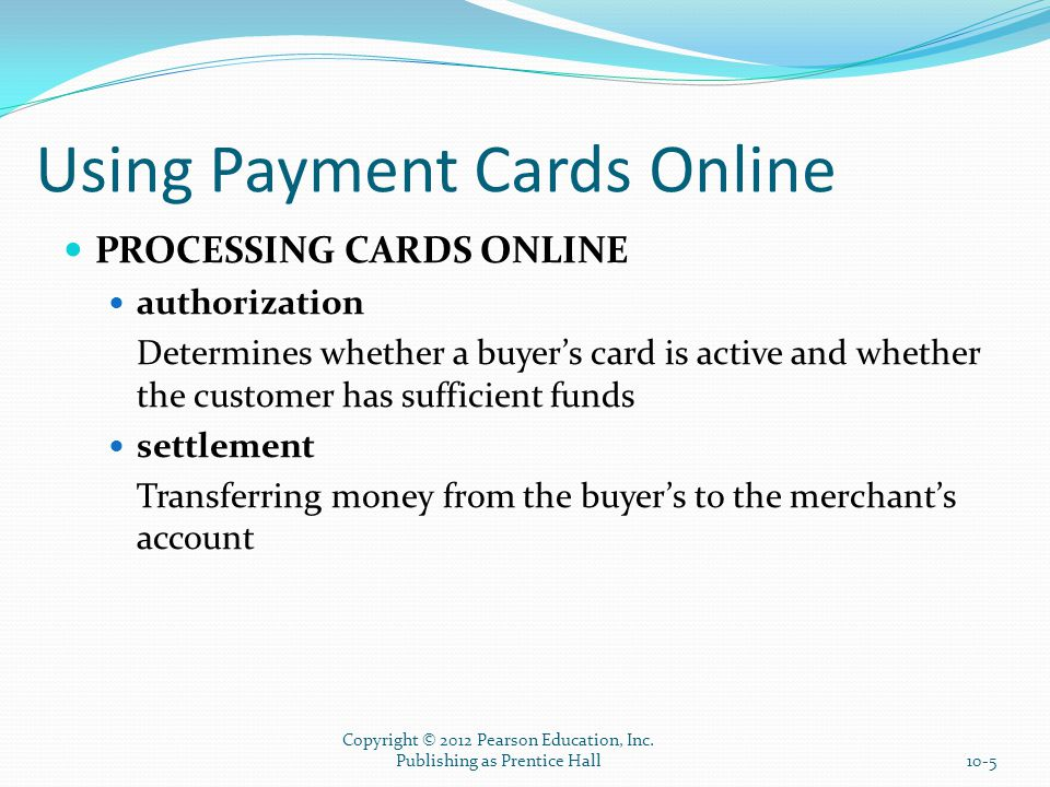 Using Payment Cards Online PROCESSING CARDS ONLINE authorization Determines whether a buyer's card is active and whether the customer has sufficient funds settlement Transferring money from the buyer's to the merchant's account Copyright © 2012 Pearson Education, Inc.