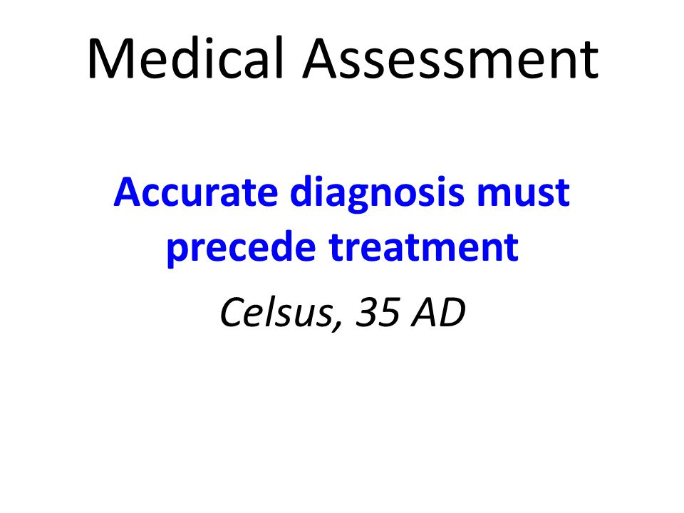 Medical Assessment Accurate diagnosis must precede treatment Celsus, 35 AD