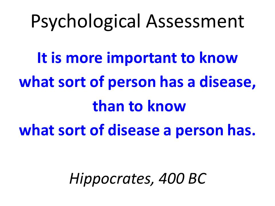 Psychological Assessment It is more important to know what sort of person has a disease, than to know what sort of disease a person has.