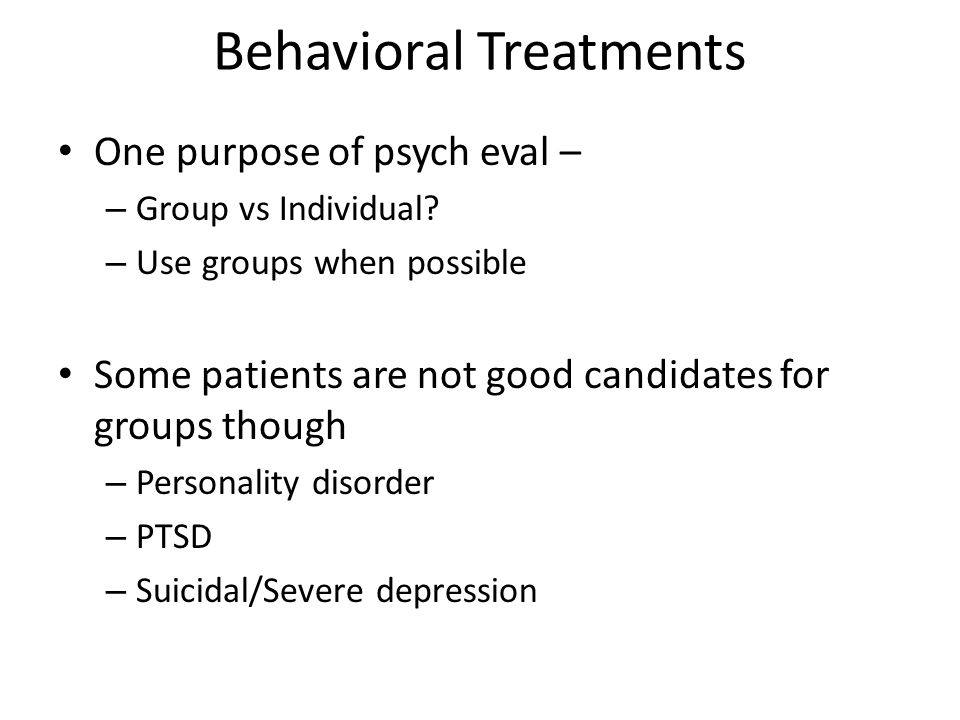 Behavioral Treatments One purpose of psych eval – – Group vs Individual.