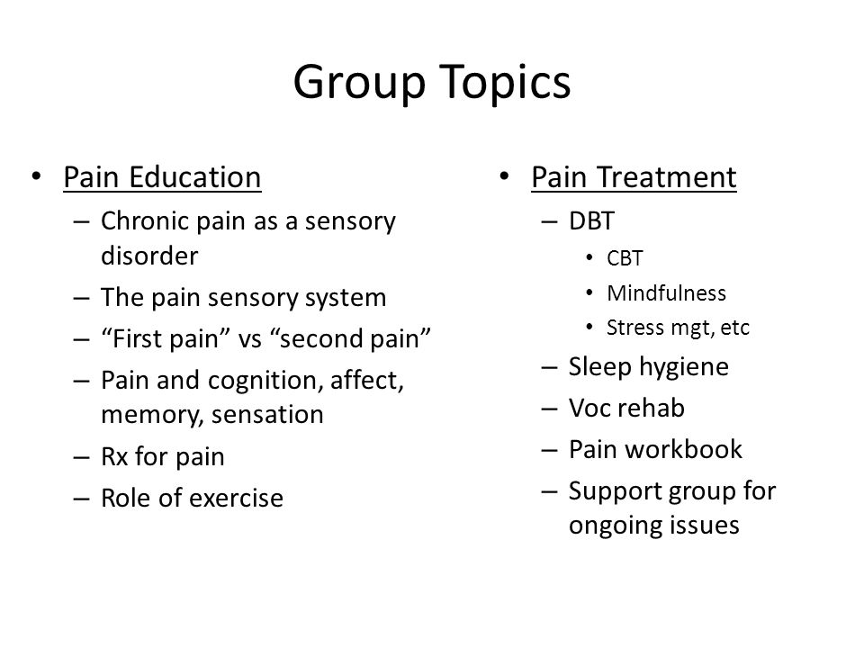 Group Topics Pain Education – Chronic pain as a sensory disorder – The pain sensory system – First pain vs second pain – Pain and cognition, affect, memory, sensation – Rx for pain – Role of exercise Pain Treatment – DBT CBT Mindfulness Stress mgt, etc – Sleep hygiene – Voc rehab – Pain workbook – Support group for ongoing issues