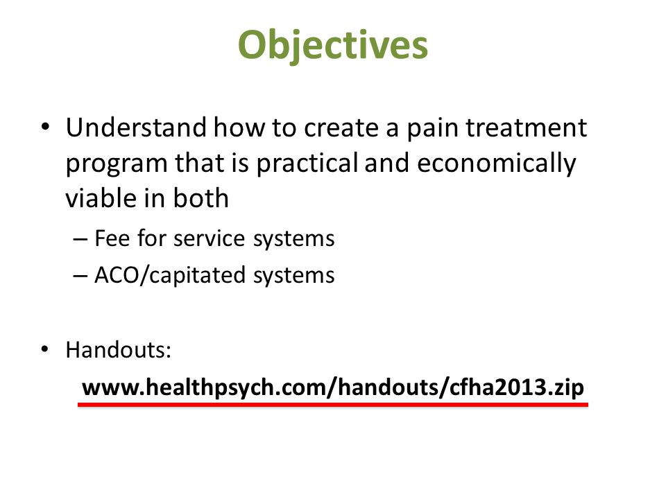 Objectives Understand how to create a pain treatment program that is practical and economically viable in both – Fee for service systems – ACO/capitated systems Handouts: www.healthpsych.com/handouts/cfha2013.zip
