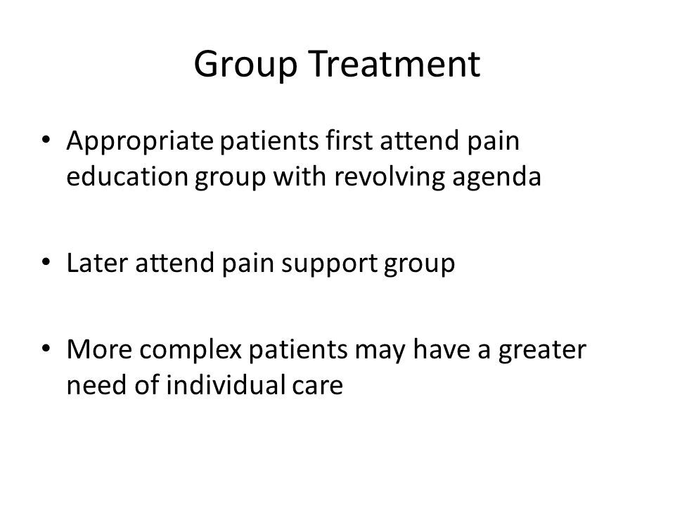 Group Treatment Appropriate patients first attend pain education group with revolving agenda Later attend pain support group More complex patients may have a greater need of individual care