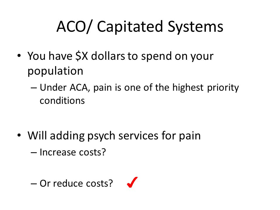 ACO/ Capitated Systems You have $X dollars to spend on your population – Under ACA, pain is one of the highest priority conditions Will adding psych services for pain – Increase costs.