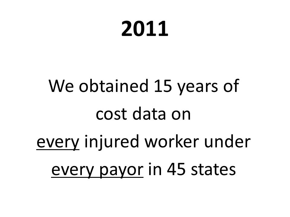 2011 We obtained 15 years of cost data on every injured worker under every payor in 45 states