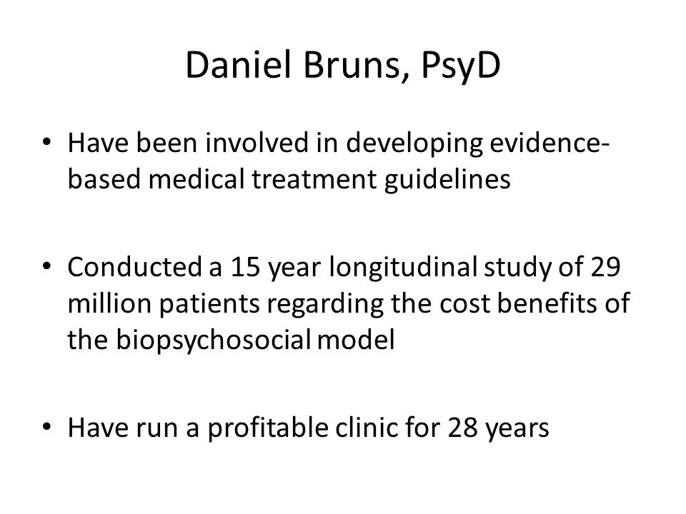 Daniel Bruns, PsyD Have been involved in developing evidence- based medical treatment guidelines Conducted a 15 year longitudinal study of 29 million patients regarding the cost benefits of the biopsychosocial model Have run a profitable clinic for 28 years