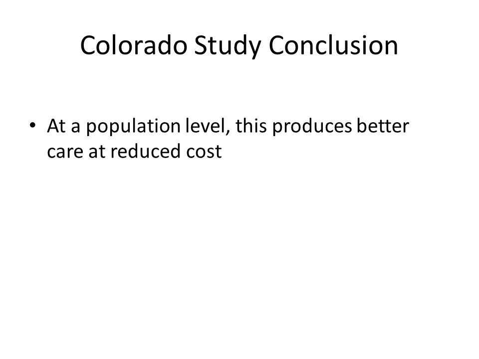 Colorado Study Conclusion At a population level, this produces better care at reduced cost