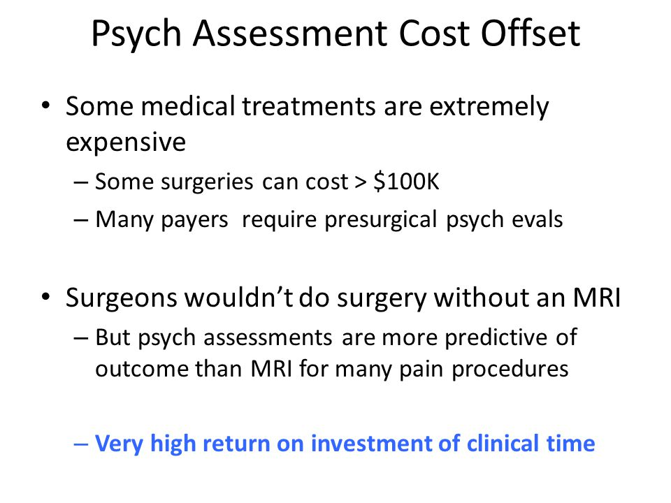 Psych Assessment Cost Offset Some medical treatments are extremely expensive – Some surgeries can cost > $100K – Many payers require presurgical psych evals Surgeons wouldn't do surgery without an MRI – But psych assessments are more predictive of outcome than MRI for many pain procedures – Very high return on investment of clinical time