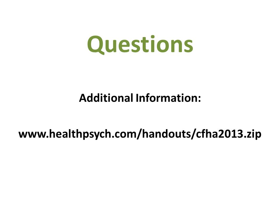 Questions Additional Information: www.healthpsych.com/handouts/cfha2013.zip