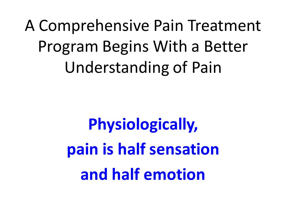 A Comprehensive Pain Treatment Program Begins With a Better Understanding of Pain Physiologically, pain is half sensation and half emotion