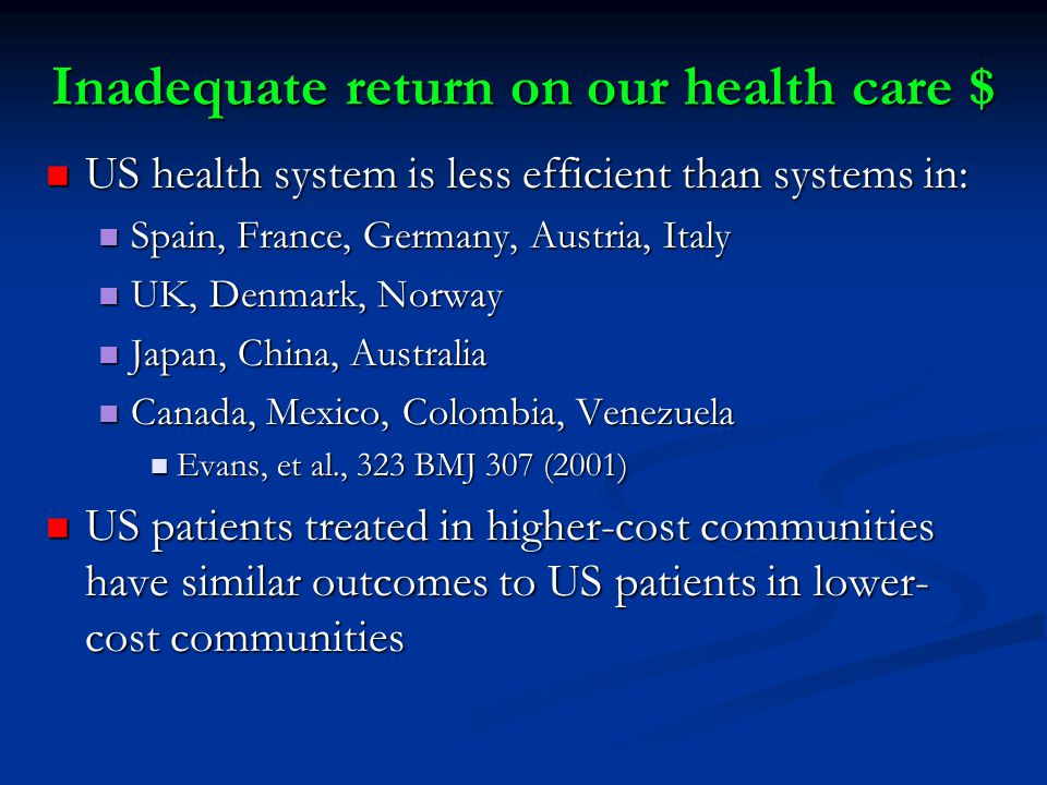 Inadequate return on our health care $ US health system is less efficient than systems in: US health system is less efficient than systems in: Spain, France, Germany, Austria, Italy Spain, France, Germany, Austria, Italy UK, Denmark, Norway UK, Denmark, Norway Japan, China, Australia Japan, China, Australia Canada, Mexico, Colombia, Venezuela Canada, Mexico, Colombia, Venezuela Evans, et al., 323 BMJ 307 (2001) Evans, et al., 323 BMJ 307 (2001) US patients treated in higher-cost communities have similar outcomes to US patients in lower- cost communities US patients treated in higher-cost communities have similar outcomes to US patients in lower- cost communities
