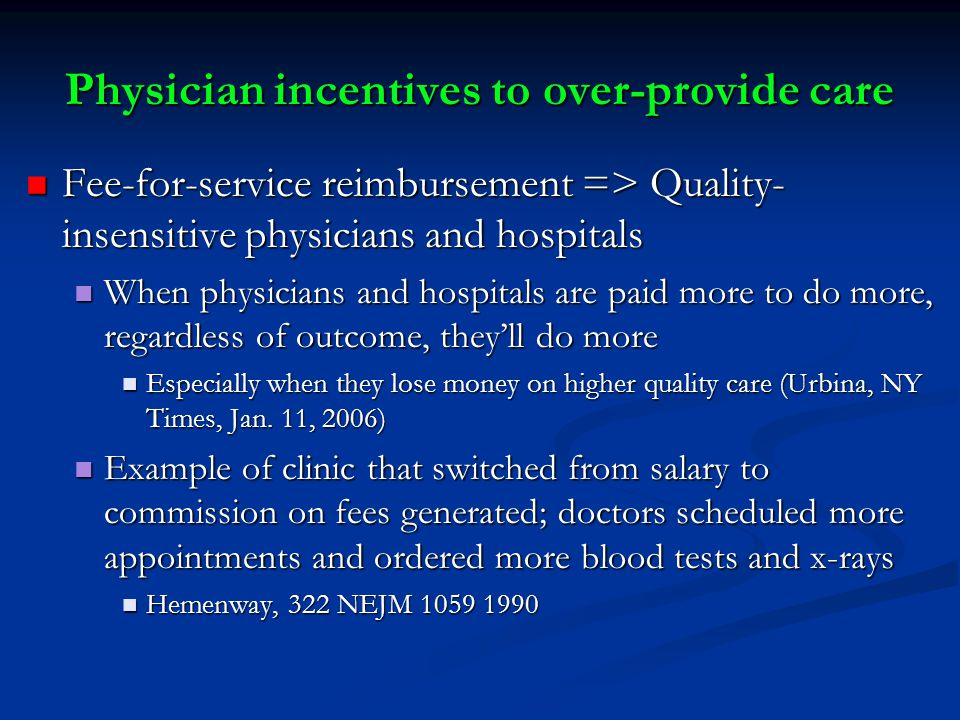 Physician incentives to over-provide care Fee-for-service reimbursement => Quality- insensitive physicians and hospitals Fee-for-service reimbursement => Quality- insensitive physicians and hospitals When physicians and hospitals are paid more to do more, regardless of outcome, they'll do more When physicians and hospitals are paid more to do more, regardless of outcome, they'll do more Especially when they lose money on higher quality care (Urbina, NY Times, Jan.