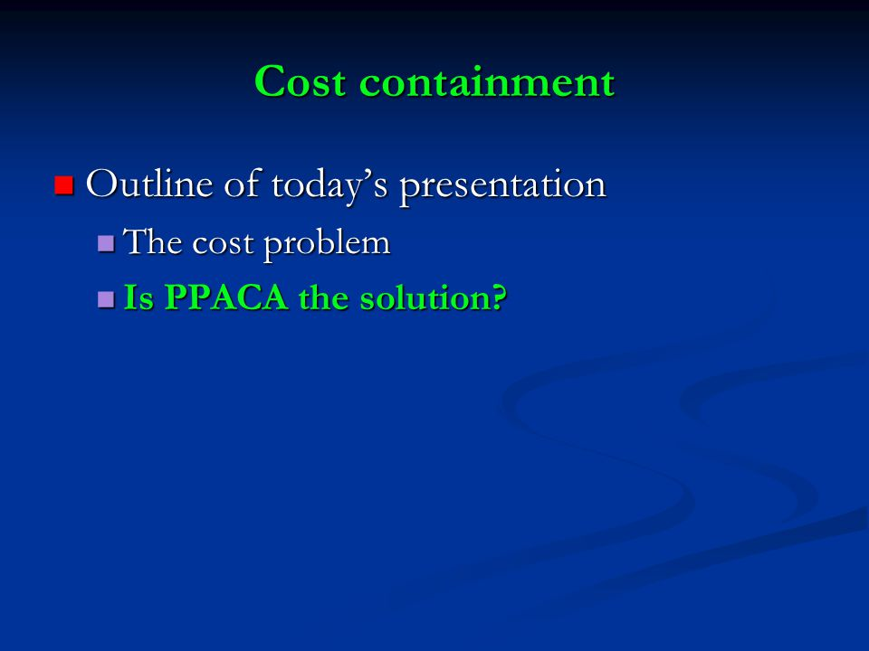 Cost containment Outline of today's presentation Outline of today's presentation The cost problem The cost problem Is PPACA the solution.