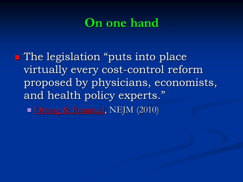 On one hand The legislation puts into place virtually every cost-control reform proposed by physicians, economists, and health policy experts. The legislation puts into place virtually every cost-control reform proposed by physicians, economists, and health policy experts. Orszag & Emanuel, NEJM (2010) Orszag & Emanuel, NEJM (2010) Orszag & Emanuel Orszag & Emanuel