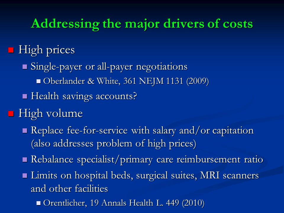 Addressing the major drivers of costs High prices High prices Single-payer or all-payer negotiations Single-payer or all-payer negotiations Oberlander & White, 361 NEJM 1131 (2009) Oberlander & White, 361 NEJM 1131 (2009) Health savings accounts.