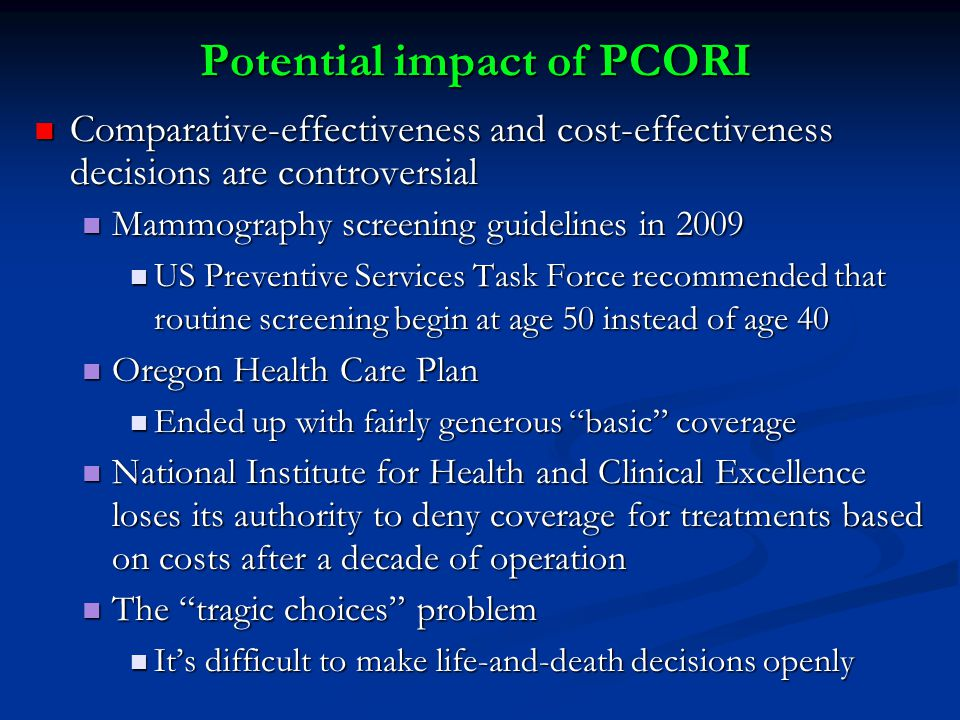Potential impact of PCORI Comparative-effectiveness and cost-effectiveness decisions are controversial Comparative-effectiveness and cost-effectiveness decisions are controversial Mammography screening guidelines in 2009 Mammography screening guidelines in 2009 US Preventive Services Task Force recommended that routine screening begin at age 50 instead of age 40 US Preventive Services Task Force recommended that routine screening begin at age 50 instead of age 40 Oregon Health Care Plan Oregon Health Care Plan Ended up with fairly generous basic coverage Ended up with fairly generous basic coverage National Institute for Health and Clinical Excellence loses its authority to deny coverage for treatments based on costs after a decade of operation National Institute for Health and Clinical Excellence loses its authority to deny coverage for treatments based on costs after a decade of operation The tragic choices problem The tragic choices problem It's difficult to make life-and-death decisions openly It's difficult to make life-and-death decisions openly