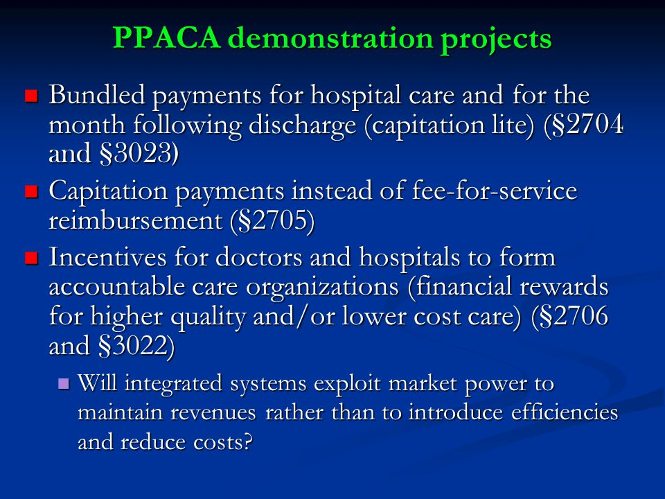 PPACA demonstration projects Bundled payments for hospital care and for the month following discharge (capitation lite) ( §2704 and §3023) Bundled payments for hospital care and for the month following discharge (capitation lite) ( §2704 and §3023) Capitation payments instead of fee-for-service reimbursement ( § 2705) Capitation payments instead of fee-for-service reimbursement ( § 2705) Incentives for doctors and hospitals to form accountable care organizations (financial rewards for higher quality and/or lower cost care) ( § 2706 and § 3022) Incentives for doctors and hospitals to form accountable care organizations (financial rewards for higher quality and/or lower cost care) ( § 2706 and § 3022) Will integrated systems exploit market power to maintain revenues rather than to introduce efficiencies and reduce costs.