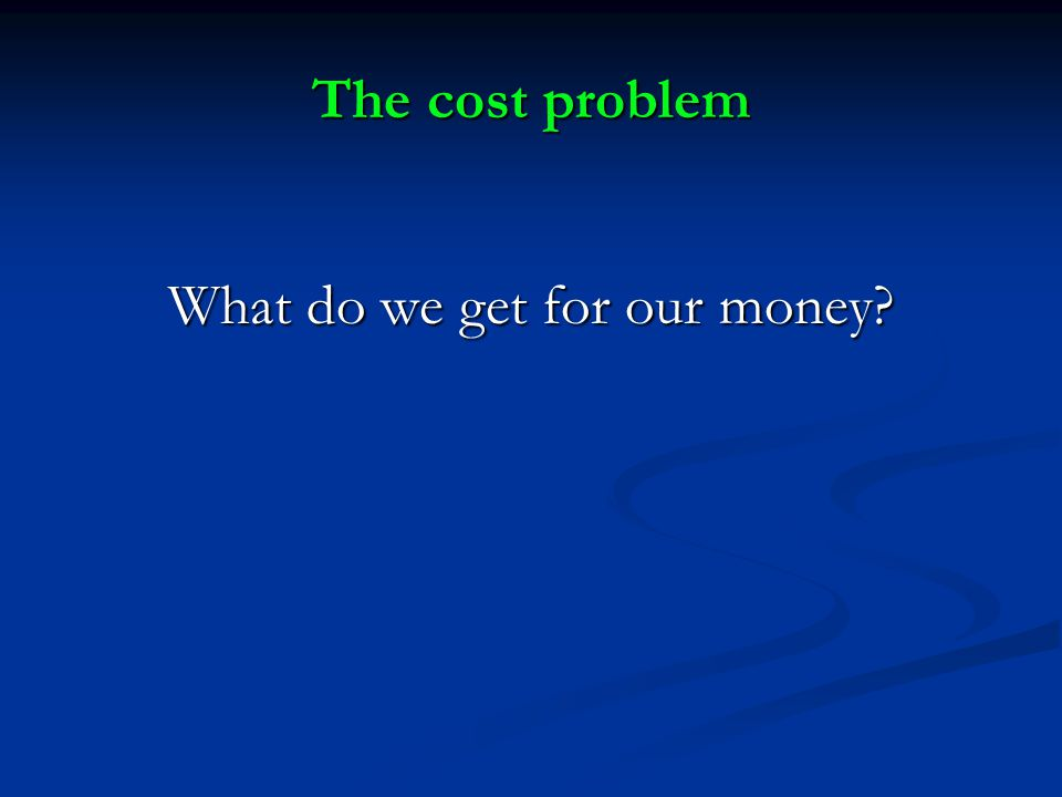 The cost problem What do we get for our money